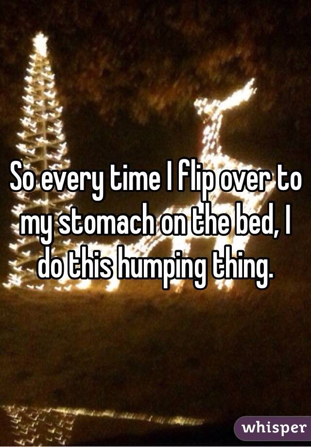 So every time I flip over to my stomach on the bed, I do this humping thing.