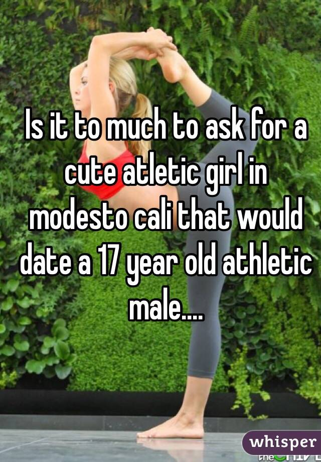 Is it to much to ask for a cute atletic girl in modesto cali that would date a 17 year old athletic male....