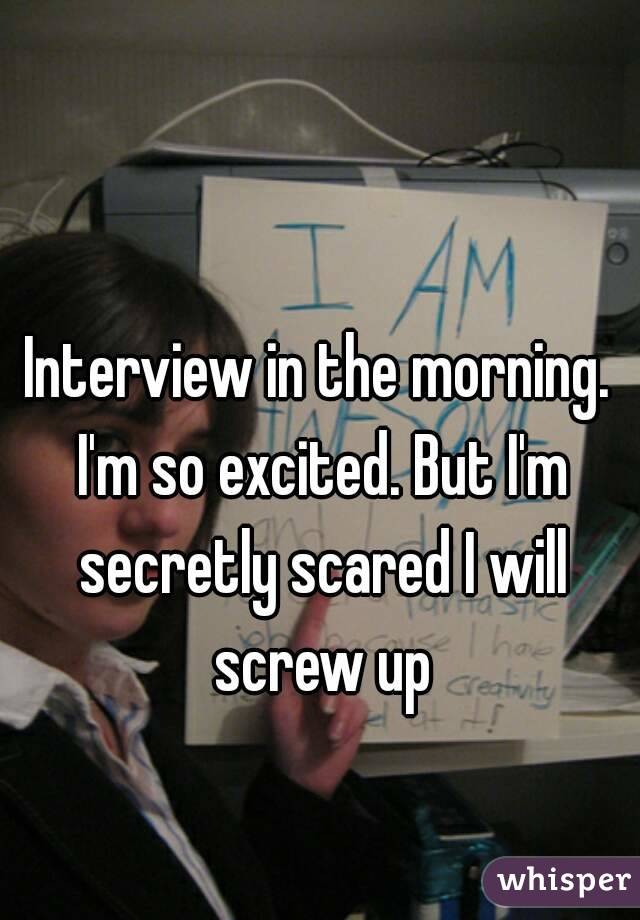Interview in the morning. I'm so excited. But I'm secretly scared I will screw up