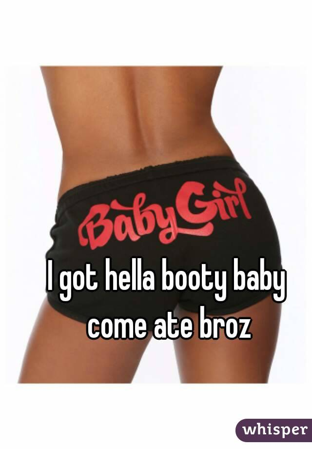 I got hella booty baby come ate broz