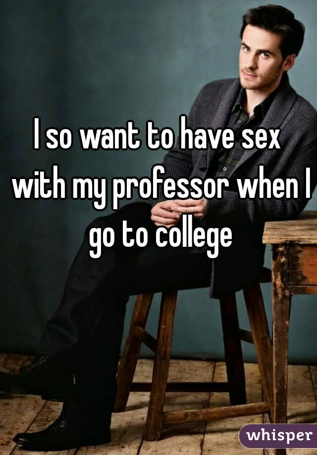 I so want to have sex with my professor when I go to college