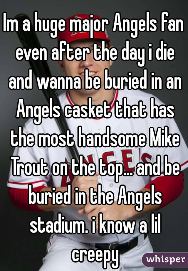 Im a huge major Angels fan even after the day i die and wanna be buried in an Angels casket that has the most handsome Mike Trout on the top... and be buried in the Angels stadium. i know a lil creepy
