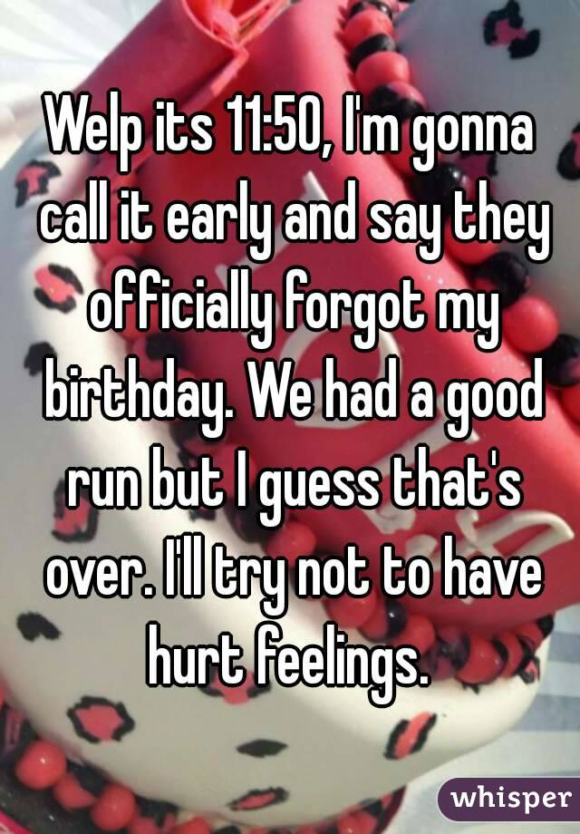 Welp its 11:50, I'm gonna call it early and say they officially forgot my birthday. We had a good run but I guess that's over. I'll try not to have hurt feelings.