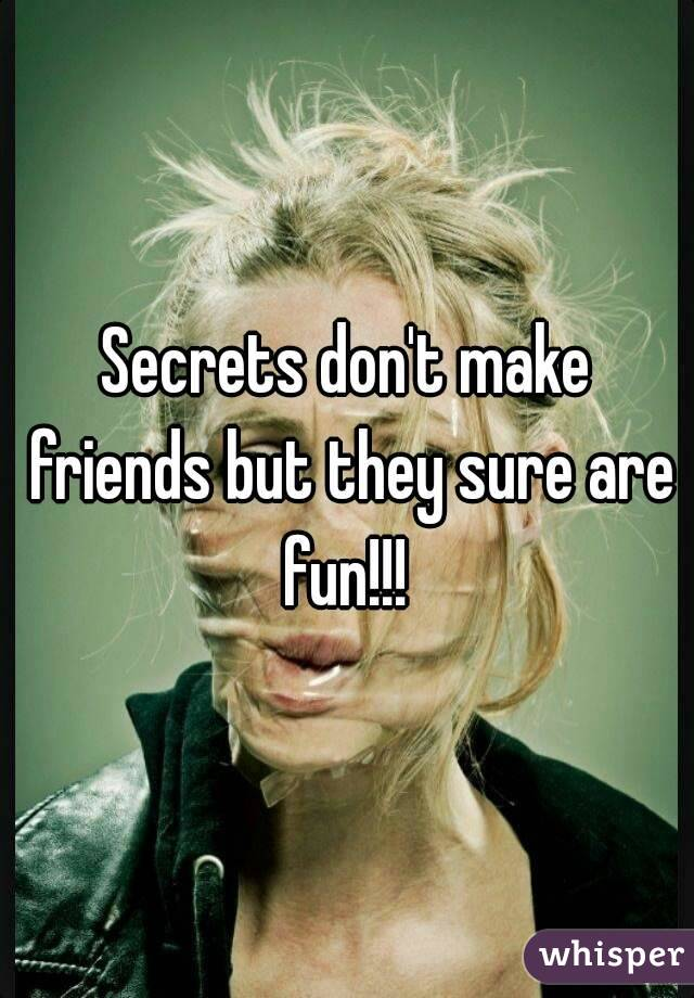 Secrets don't make friends but they sure are fun!!!
