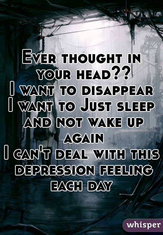 Ever thought in your head?? I want to disappear I want to Just sleep and not wake up again I can't deal with this depression feeling each day