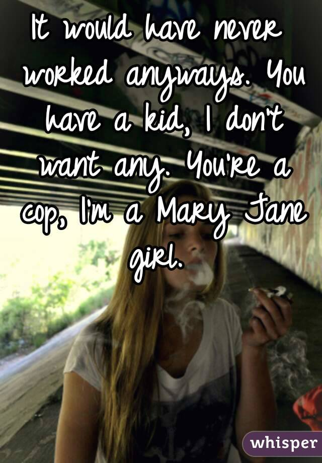 It would have never worked anyways. You have a kid, I don't want any. You're a cop, I'm a Mary Jane girl.