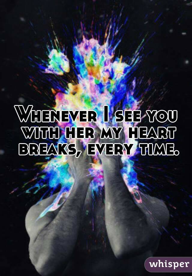 Whenever I see you with her my heart breaks, every time.