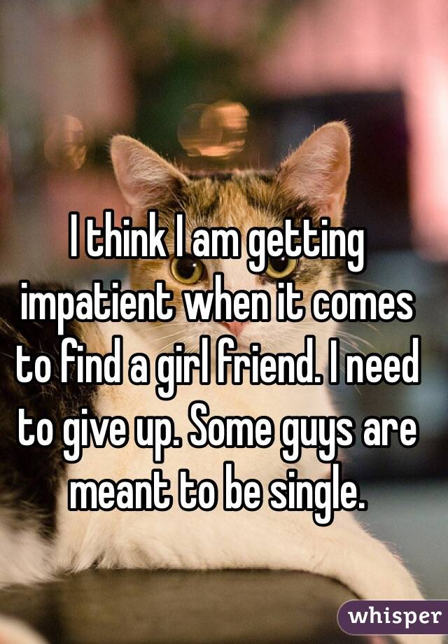 I think I am getting impatient when it comes to find a girl friend. I need to give up. Some guys are meant to be single.