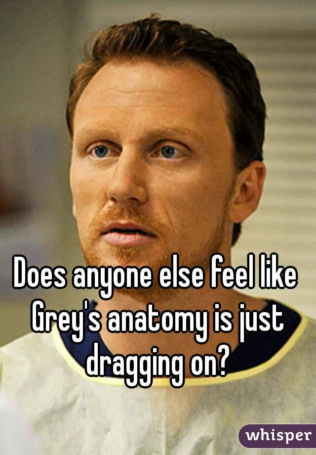 Does anyone else feel like Grey's anatomy is just dragging on?