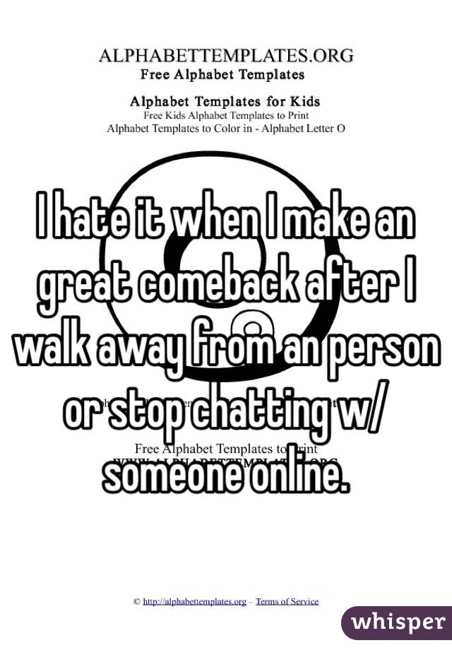 I hate it when I make an great comeback after I walk away from an person or stop chatting w/ someone online.