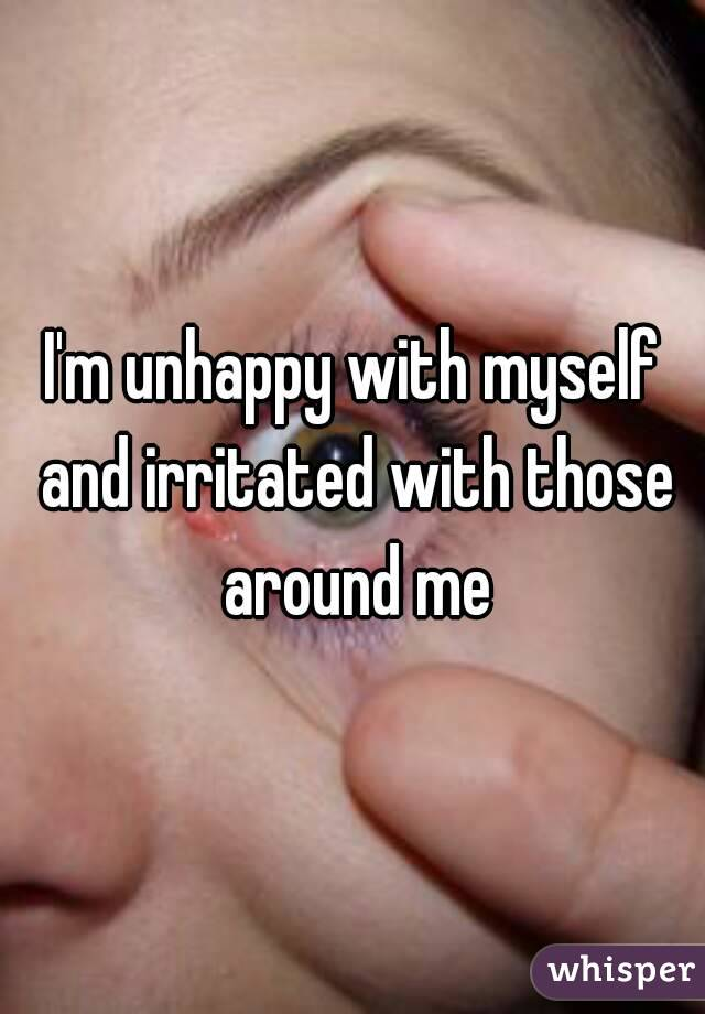 I'm unhappy with myself and irritated with those around me