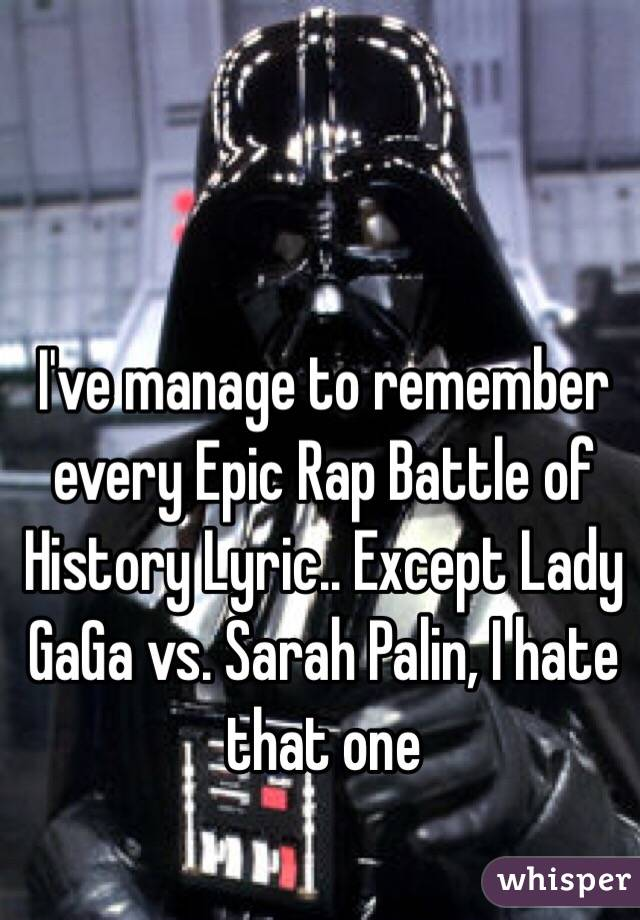 I've manage to remember every Epic Rap Battle of History Lyric.. Except Lady GaGa vs. Sarah Palin, I hate that one