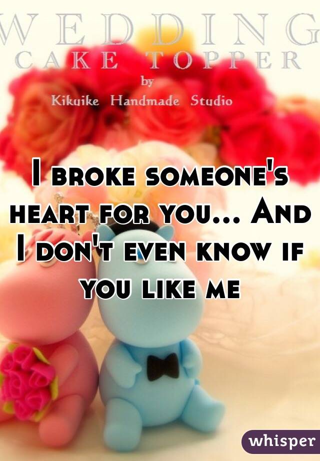 I broke someone's heart for you... And I don't even know if you like me