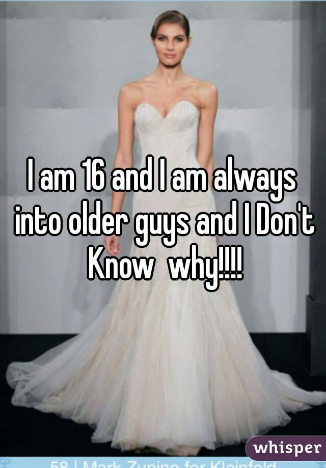 I am 16 and I am always into older guys and I Don't Know  why!!!!
