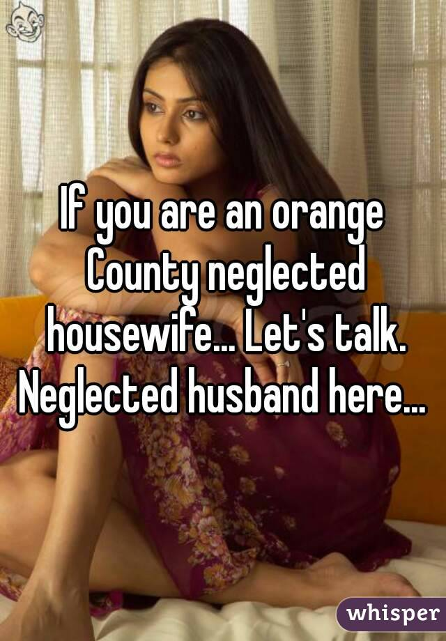 If you are an orange County neglected housewife... Let's talk. Neglected husband here...