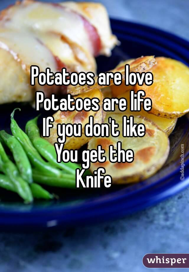 Potatoes are love  Potatoes are life If you don't like You get the Knife