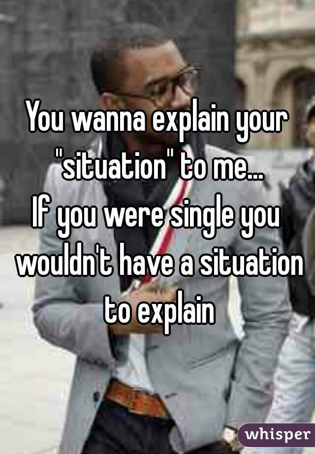 """You wanna explain your """"situation"""" to me... If you were single you wouldn't have a situation to explain"""