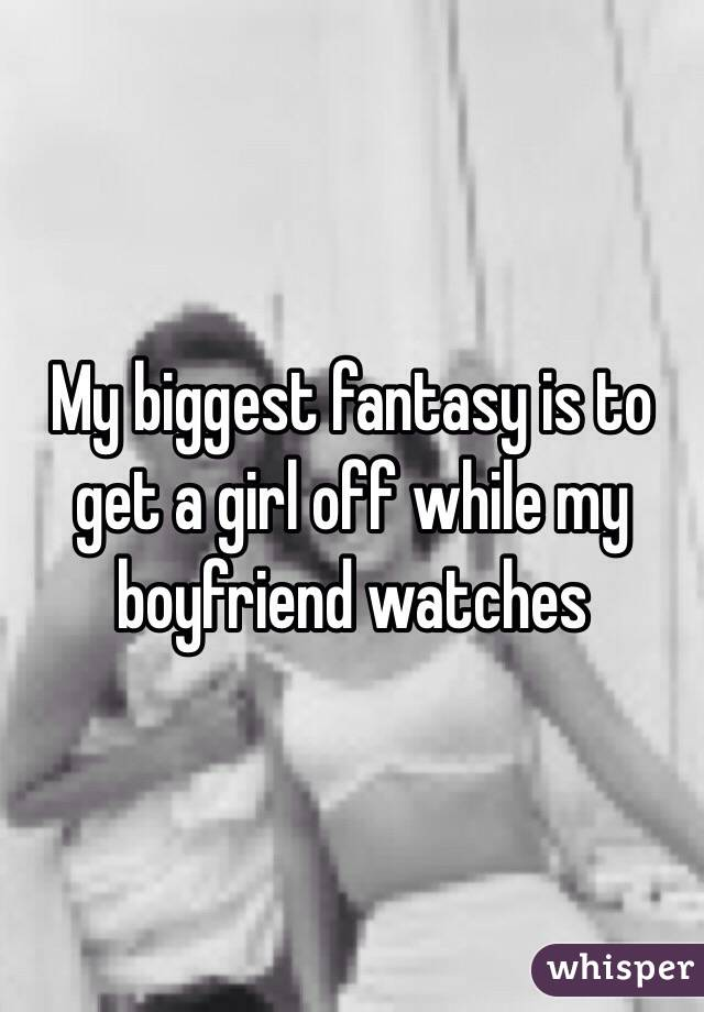 My biggest fantasy is to get a girl off while my boyfriend watches