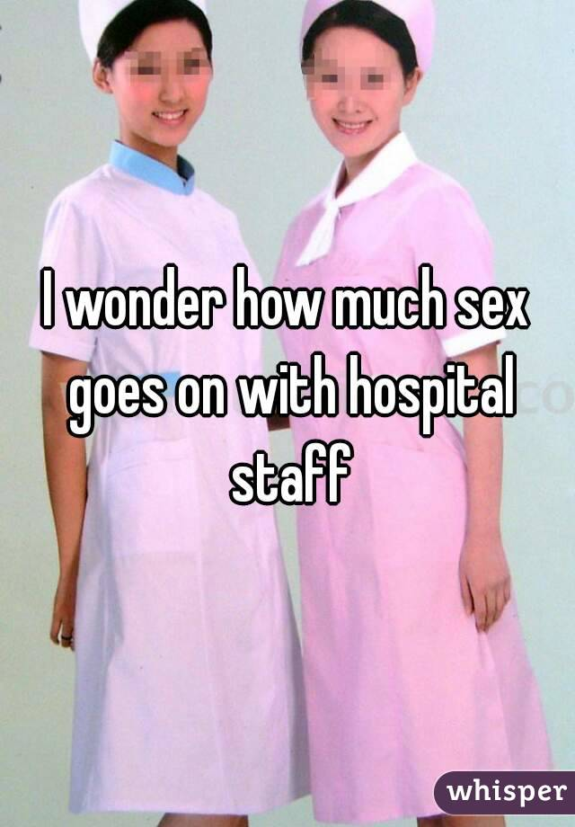 I wonder how much sex goes on with hospital staff