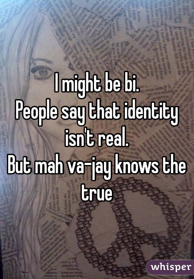 I might be bi. People say that identity isn't real. But mah va-jay knows the true