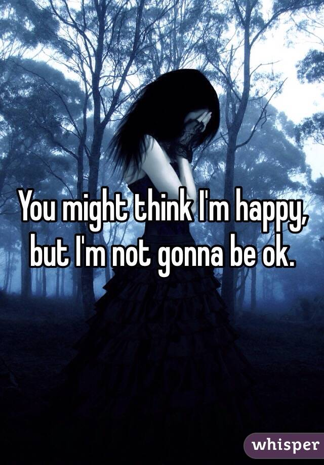 You might think I'm happy, but I'm not gonna be ok.