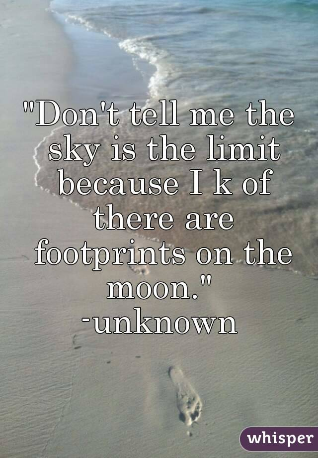 """Don't tell me the sky is the limit because I k of there are footprints on the moon.""  -unknown"