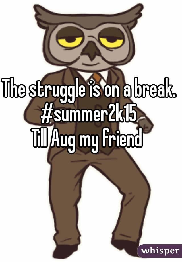 The struggle is on a break. #summer2k15  Till Aug my friend
