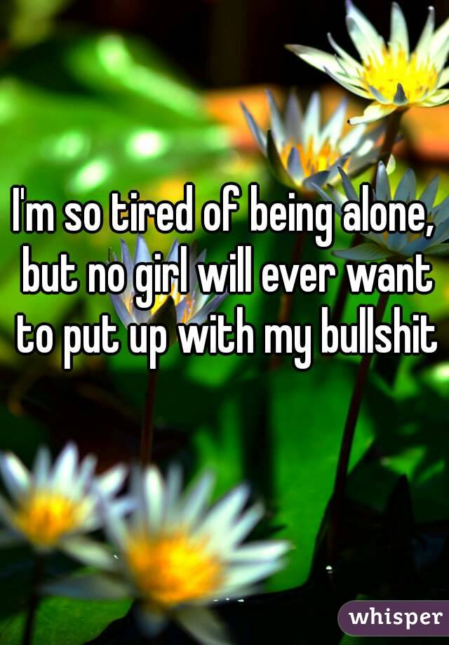 I'm so tired of being alone, but no girl will ever want to put up with my bullshit