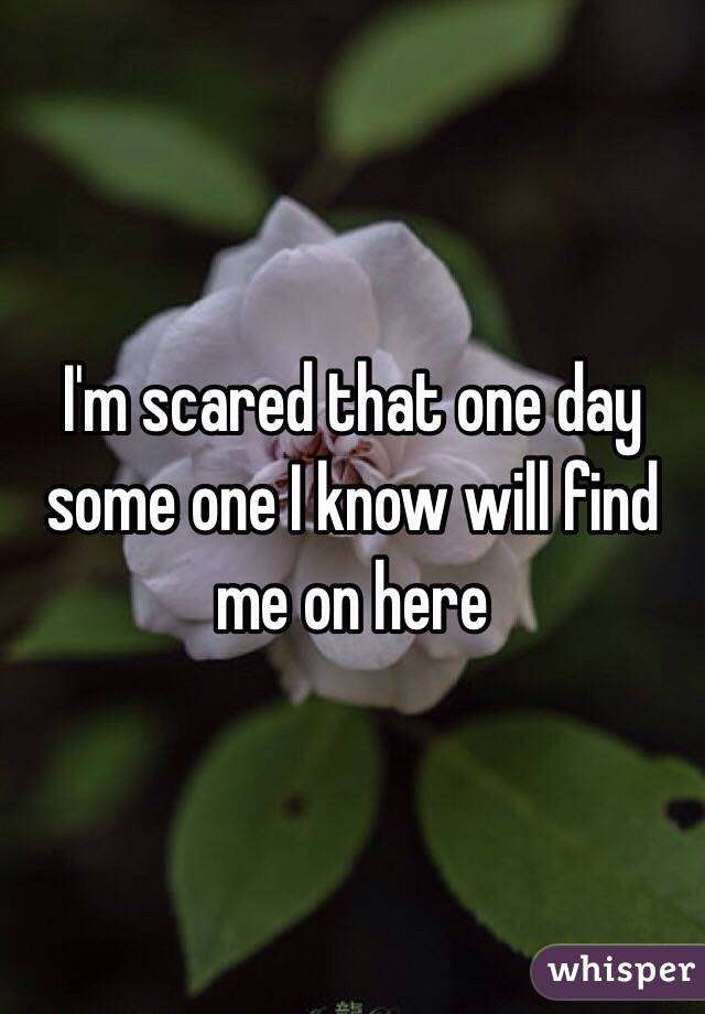 I'm scared that one day some one I know will find me on here