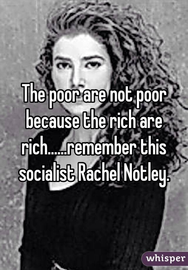 The poor are not poor because the rich are rich......remember this socialist Rachel Notley.