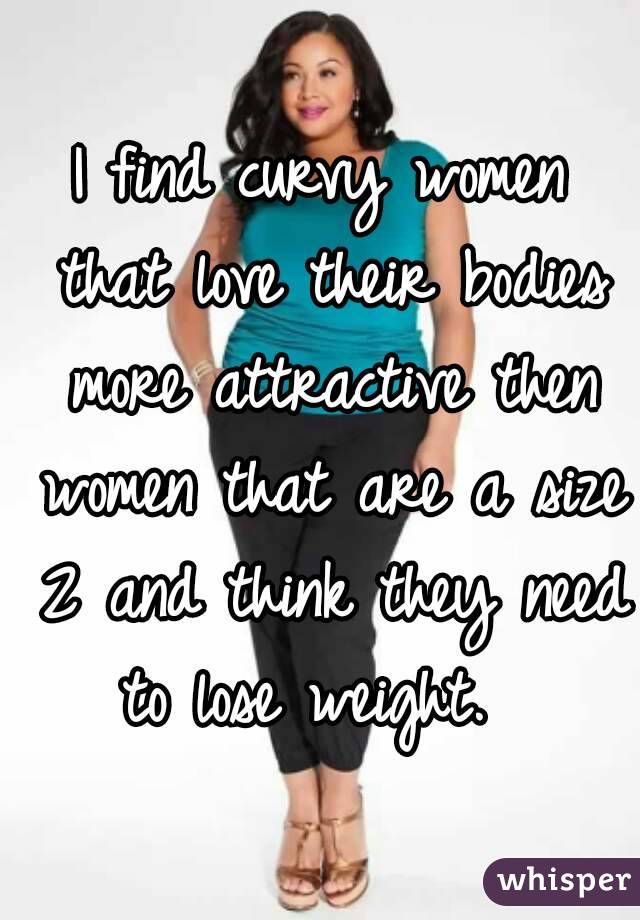 I find curvy women that love their bodies more attractive then women that are a size 2 and think they need to lose weight.