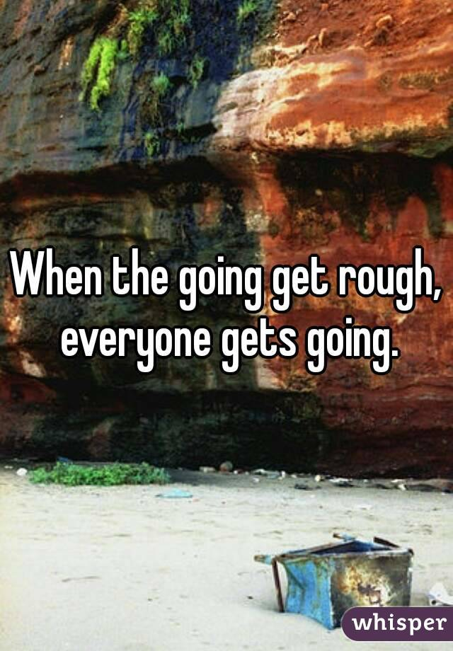 When the going get rough, everyone gets going.