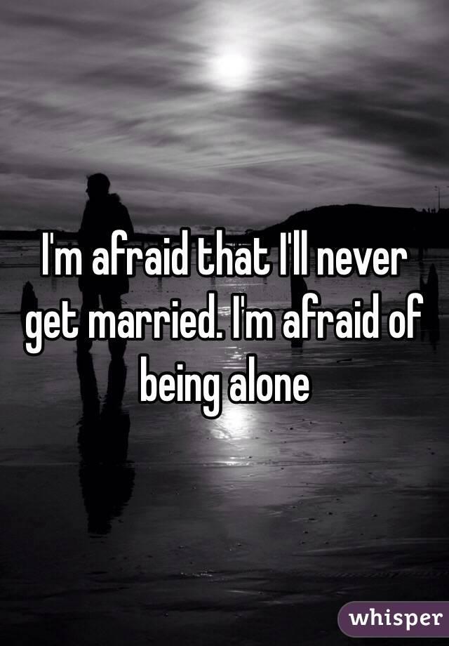 I'm afraid that I'll never get married. I'm afraid of being alone