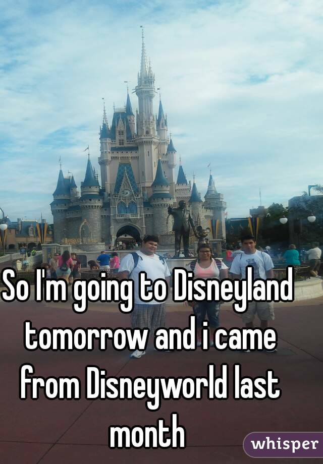 So I'm going to Disneyland tomorrow and i came from Disneyworld last month