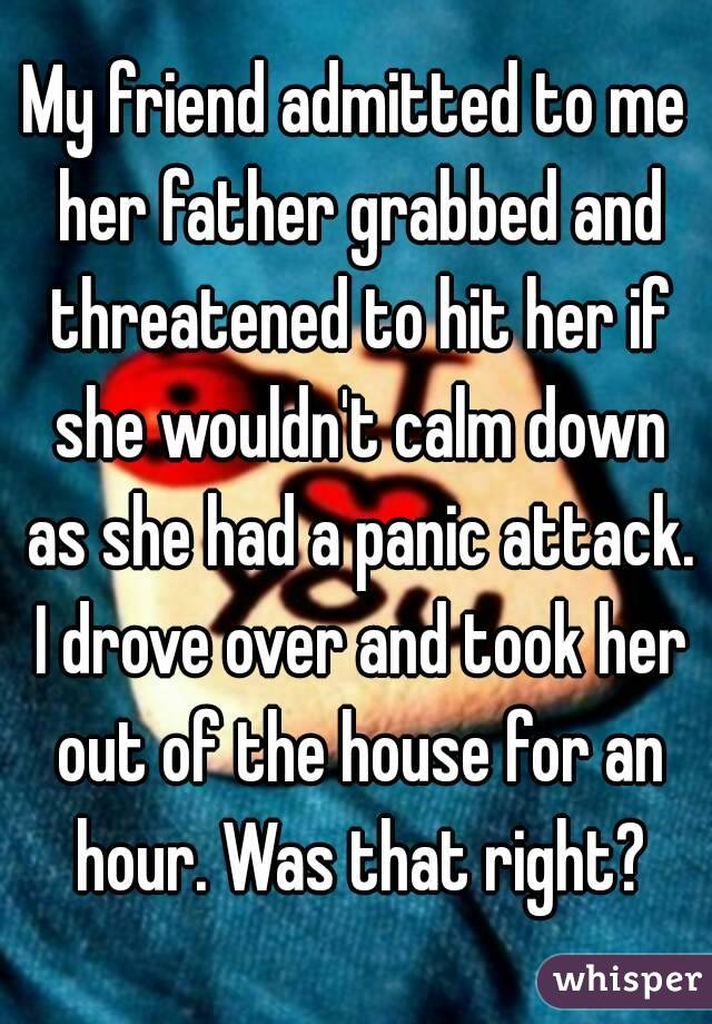 My friend admitted to me her father grabbed and threatened to hit her if she wouldn't calm down as she had a panic attack. I drove over and took her out of the house for an hour. Was that right?