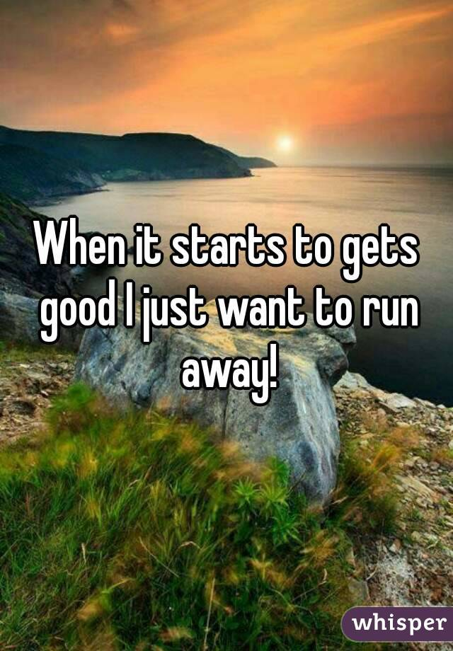 When it starts to gets good I just want to run away!