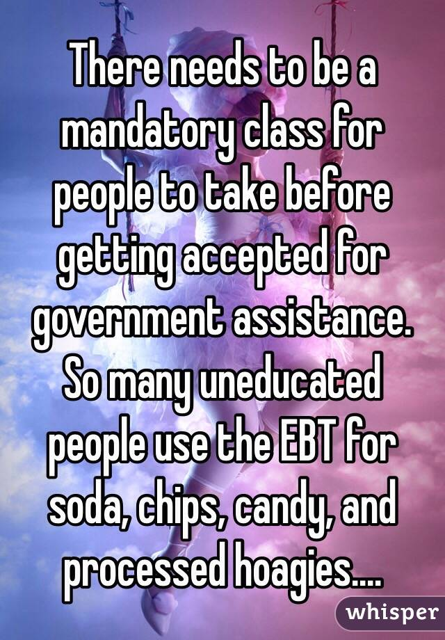 There needs to be a mandatory class for people to take before getting accepted for government assistance. So many uneducated people use the EBT for soda, chips, candy, and processed hoagies....