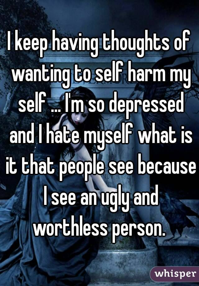 I keep having thoughts of wanting to self harm my self ... I'm so depressed and I hate myself what is it that people see because I see an ugly and worthless person.
