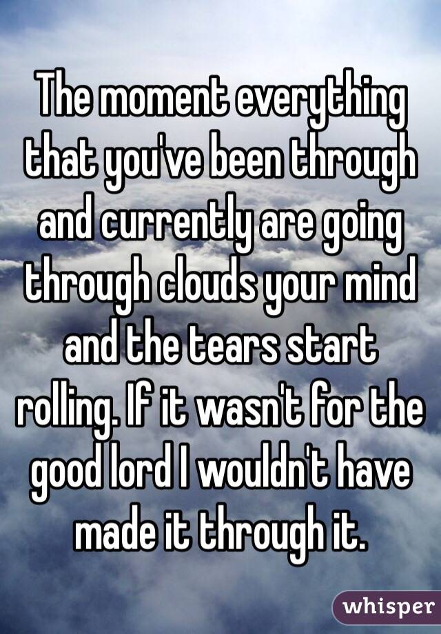 The moment everything that you've been through and currently are going through clouds your mind and the tears start rolling. If it wasn't for the good lord I wouldn't have made it through it.