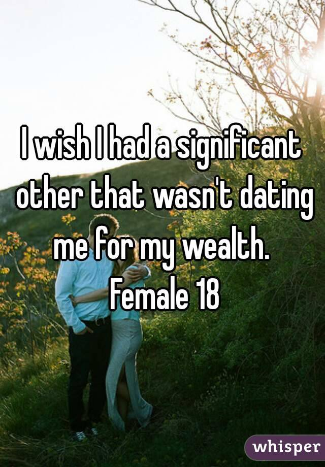 I wish I had a significant other that wasn't dating me for my wealth.  Female 18