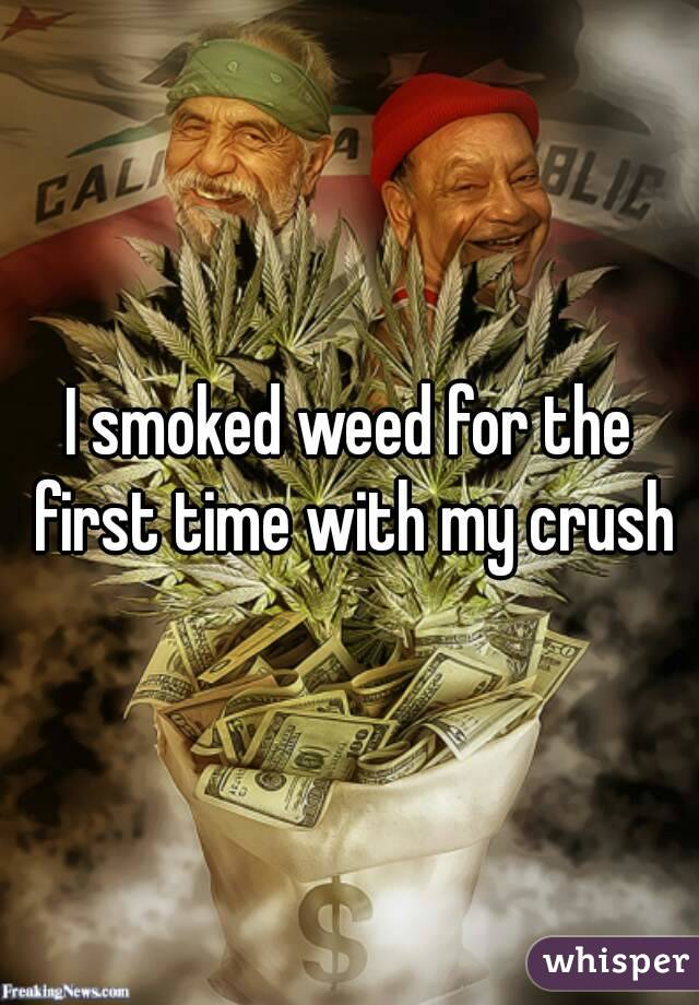 I smoked weed for the first time with my crush