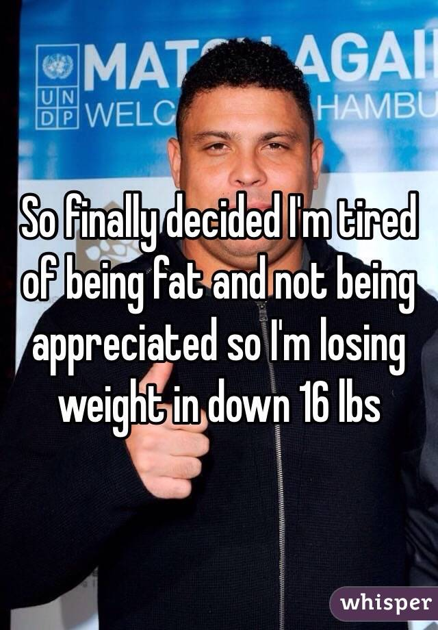 So finally decided I'm tired of being fat and not being appreciated so I'm losing weight in down 16 lbs