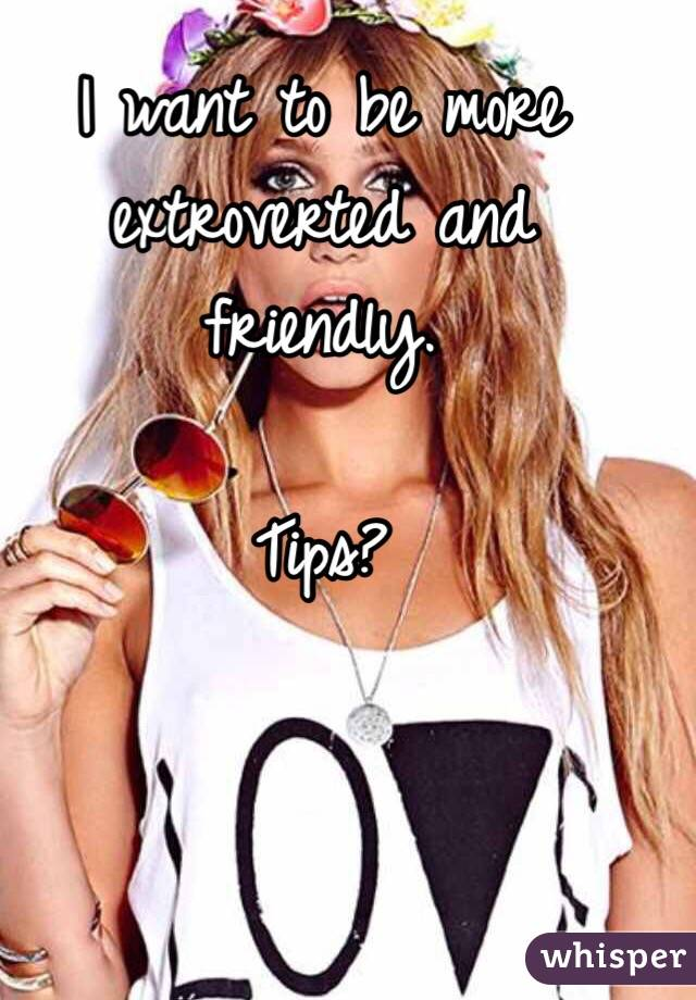 I want to be more extroverted and friendly.   Tips?