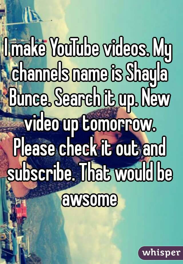 I make YouTube videos. My channels name is Shayla Bunce. Search it up. New video up tomorrow. Please check it out and subscribe. That would be awsome