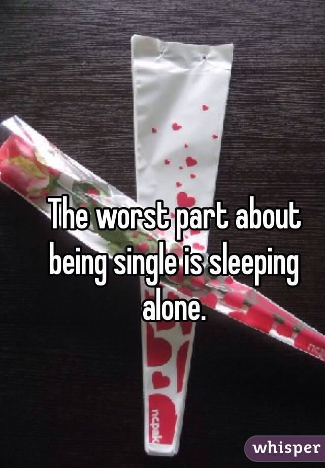 The worst part about being single is sleeping alone.