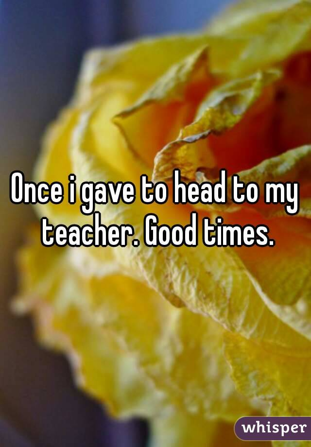 Once i gave to head to my teacher. Good times.