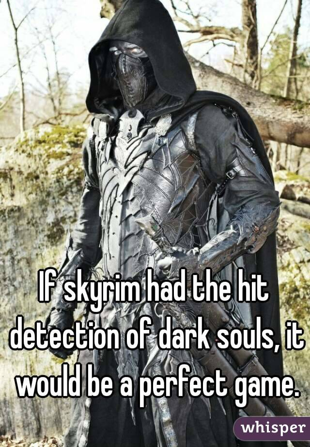If skyrim had the hit detection of dark souls, it would be a perfect game.