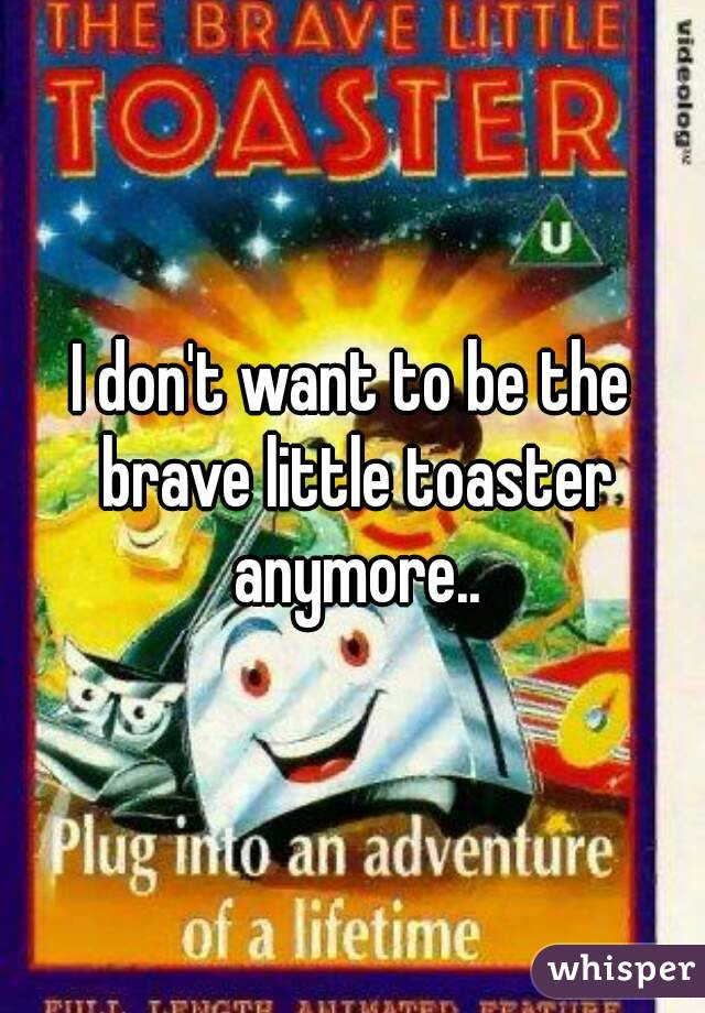 I don't want to be the brave little toaster anymore..