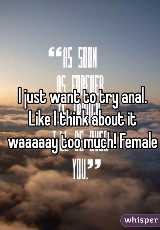 I just want to try anal. Like I think about it waaaaay too much! Female