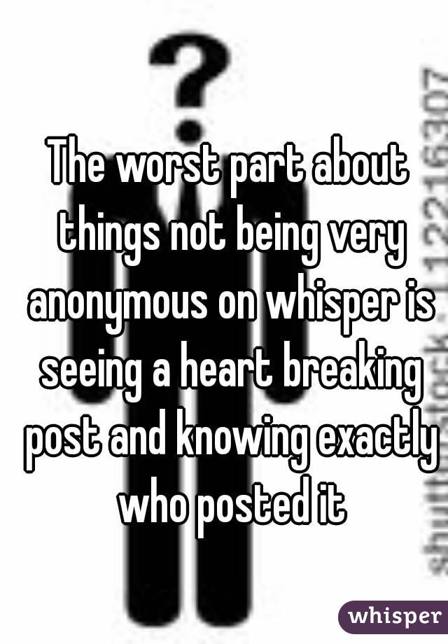 The worst part about things not being very anonymous on whisper is seeing a heart breaking post and knowing exactly who posted it